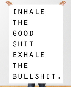 Inhale the good shit. Exhale the bullshit.